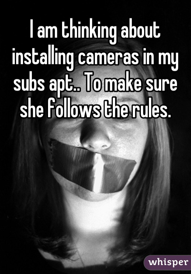 I am thinking about installing cameras in my subs apt.. To make sure she follows the rules.