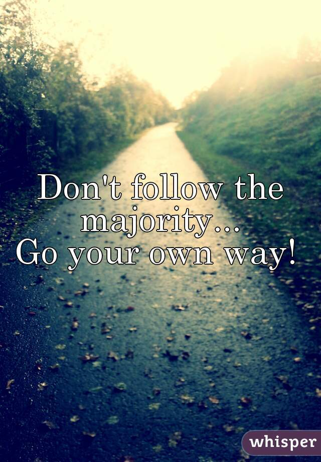 Don't follow the majority...  Go your own way!