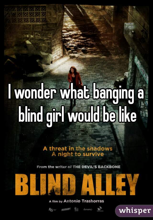 I wonder what banging a blind girl would be like