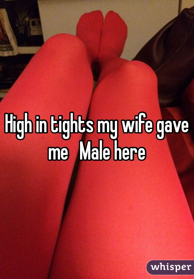High in tights my wife gave me   Male here