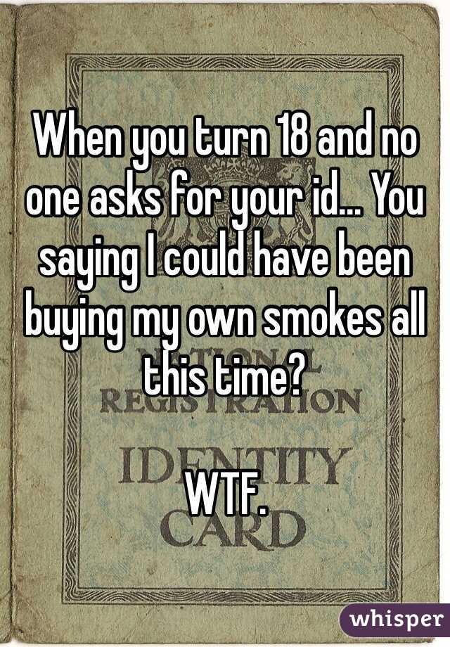When you turn 18 and no one asks for your id... You saying I could have been buying my own smokes all this time?   WTF.