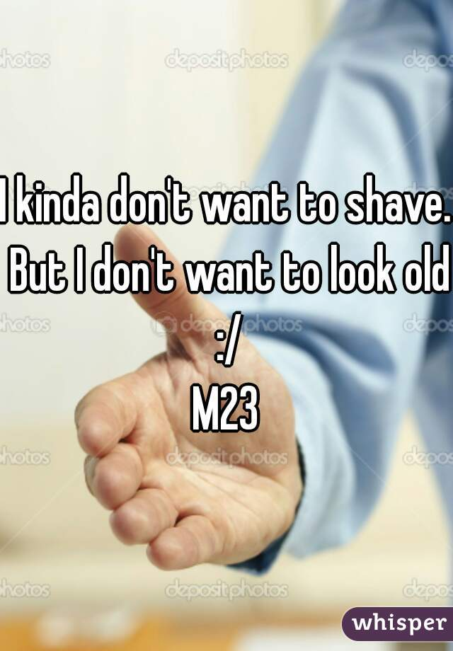 I kinda don't want to shave. But I don't want to look old :/ M23