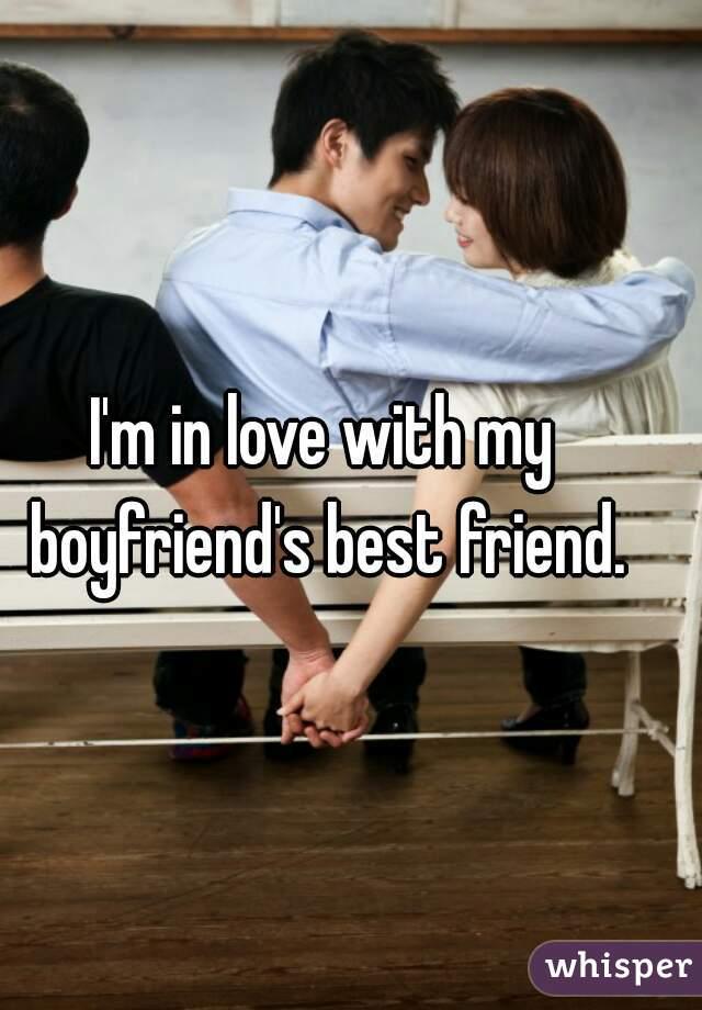 I'm in love with my boyfriend's best friend.