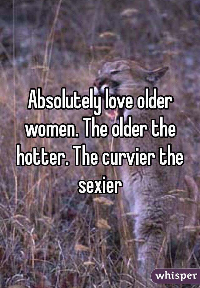 Absolutely love older women. The older the hotter. The curvier the sexier