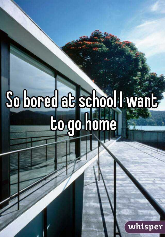 So bored at school I want to go home