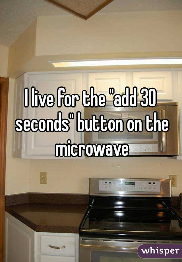 """I live for the """"add 30 seconds"""" button on the microwave"""