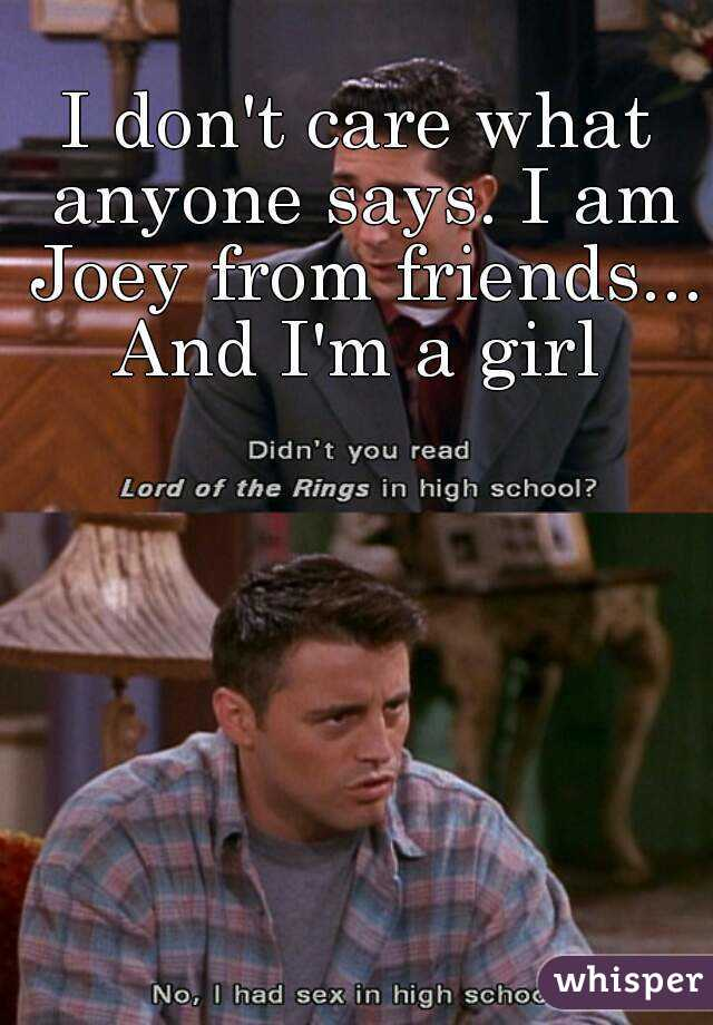 I don't care what anyone says. I am Joey from friends... And I'm a girl