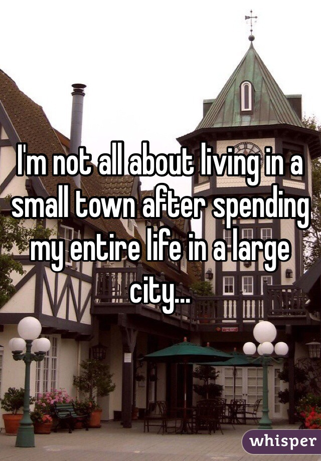 I'm not all about living in a small town after spending my entire life in a large city...