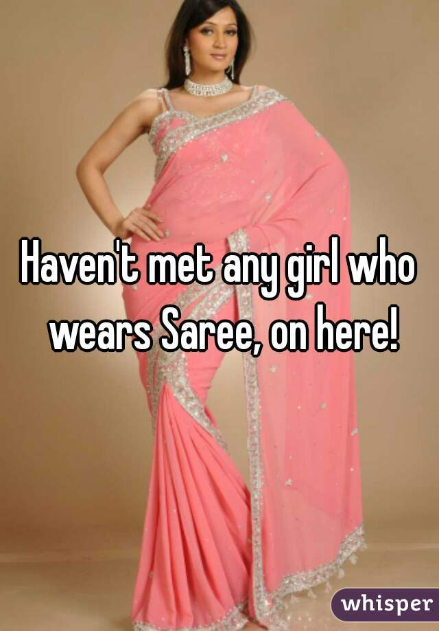 Haven't met any girl who wears Saree, on here!