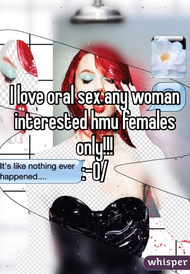 I love oral sex any woman interested hmu females only!!! :-0/