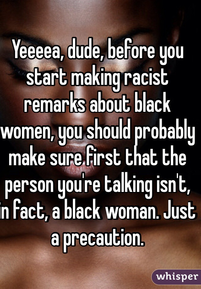 Yeeeea, dude, before you start making racist remarks about black women, you should probably make sure first that the person you're talking isn't, in fact, a black woman. Just a precaution.