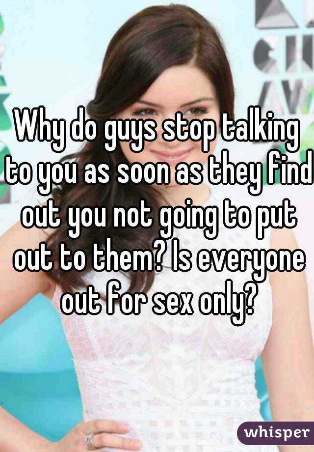 Why do guys stop talking to you as soon as they find out you not going to put out to them? Is everyone out for sex only?