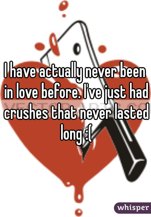I have actually never been in love before. I've just had crushes that never lasted long :(