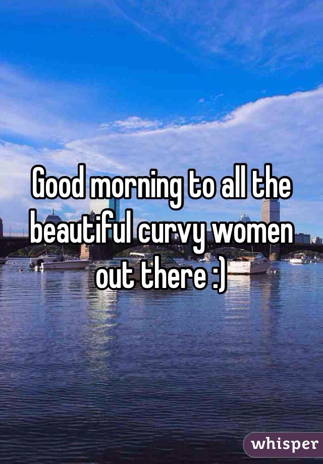 Good morning to all the beautiful curvy women out there :)