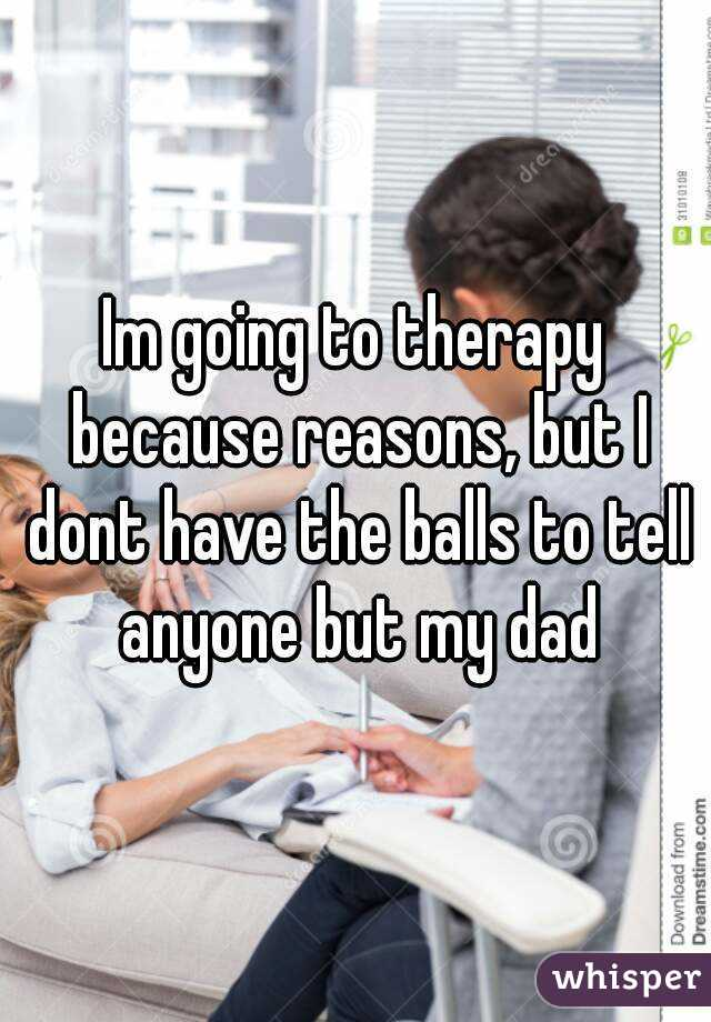 Im going to therapy because reasons, but I dont have the balls to tell anyone but my dad