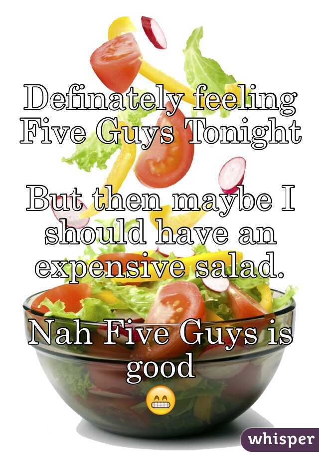 Definately feeling Five Guys Tonight   But then maybe I should have an expensive salad.    Nah Five Guys is good 😁