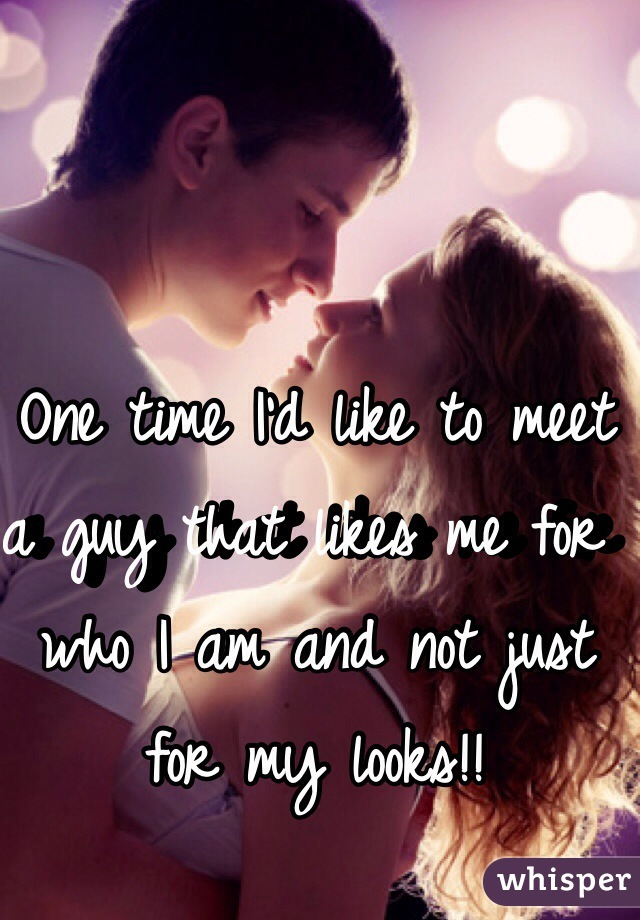 One time I'd like to meet a guy that likes me for who I am and not just for my looks!!
