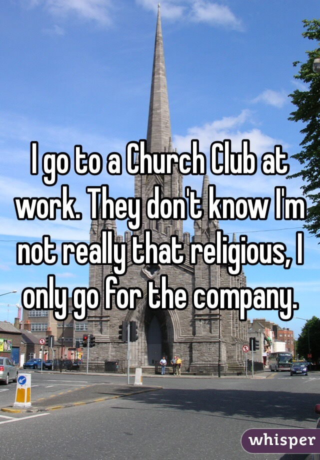 I go to a Church Club at work. They don't know I'm not really that religious, I only go for the company.
