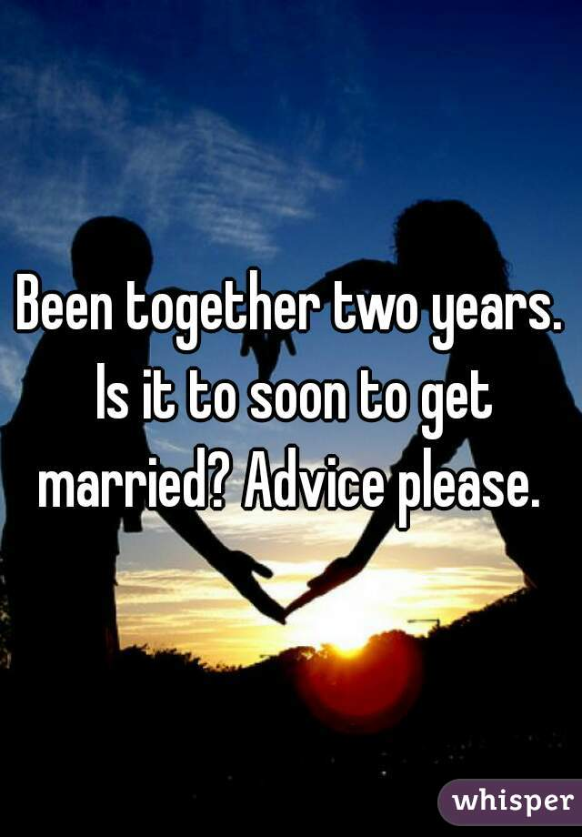Been together two years. Is it to soon to get married? Advice please.