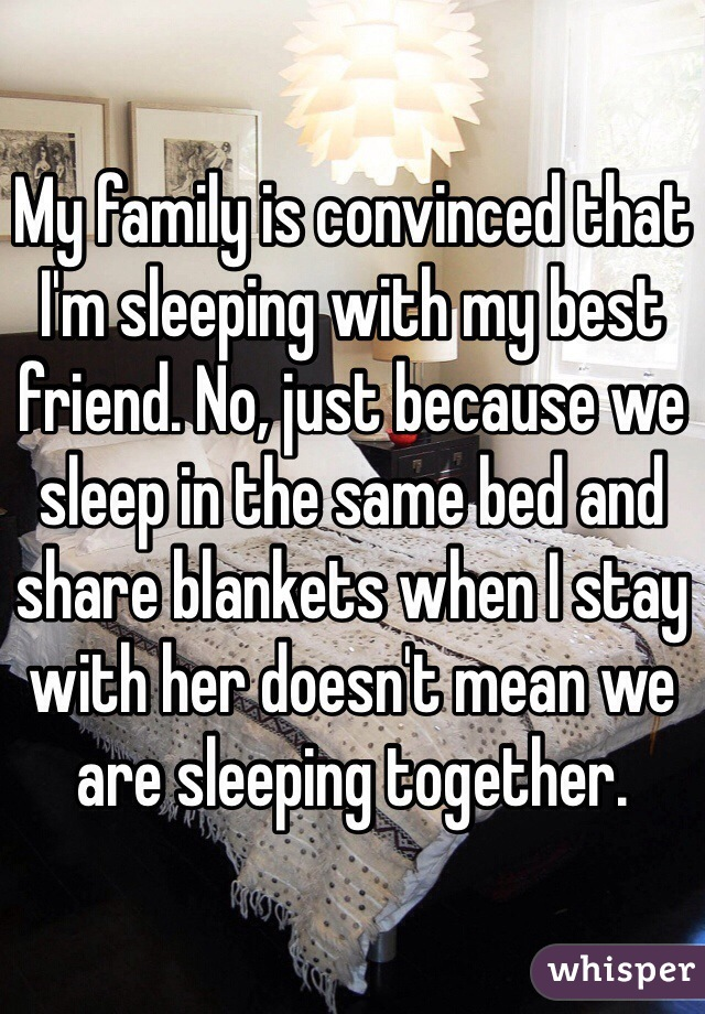 My family is convinced that I'm sleeping with my best friend. No, just because we sleep in the same bed and share blankets when I stay with her doesn't mean we are sleeping together.