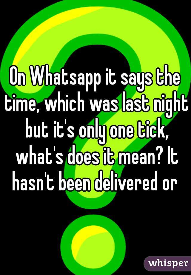 On Whatsapp it says the time, which was last night but it's only one tick, what's does it mean? It hasn't been delivered or