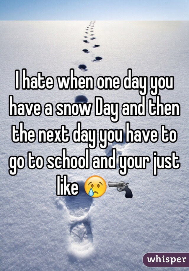I hate when one day you have a snow Day and then the next day you have to go to school and your just like 😢🔫