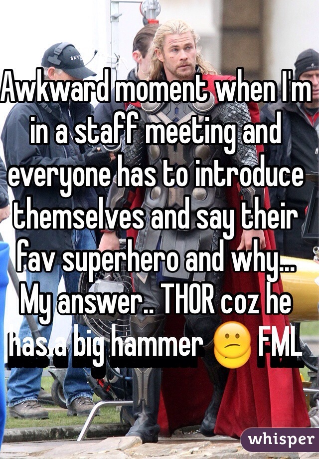 Awkward moment when I'm in a staff meeting and everyone has to introduce themselves and say their fav superhero and why... My answer.. THOR coz he has a big hammer  FML