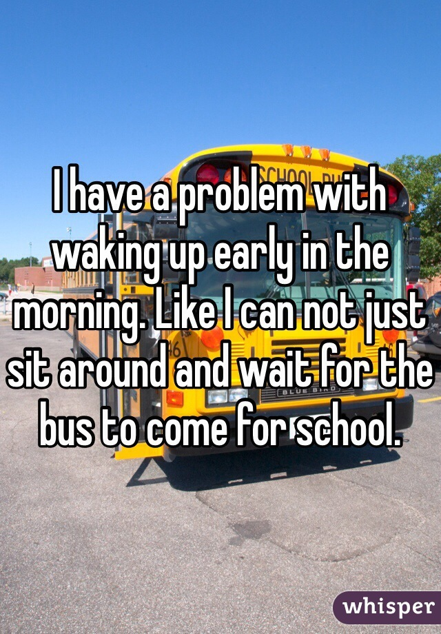 I have a problem with waking up early in the morning. Like I can not just sit around and wait for the bus to come for school.