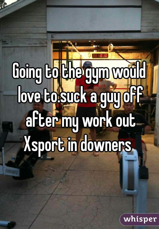 Going to the gym would love to.suck a guy off after my work out Xsport in downers