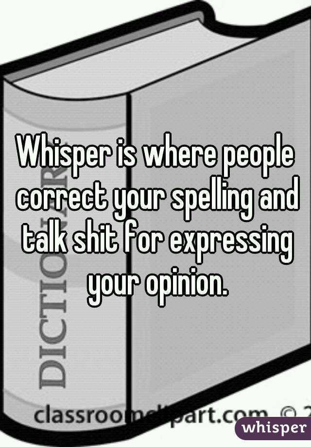 Whisper is where people correct your spelling and talk shit for expressing your opinion.