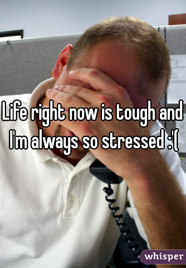 Life right now is tough and I'm always so stressed :'(