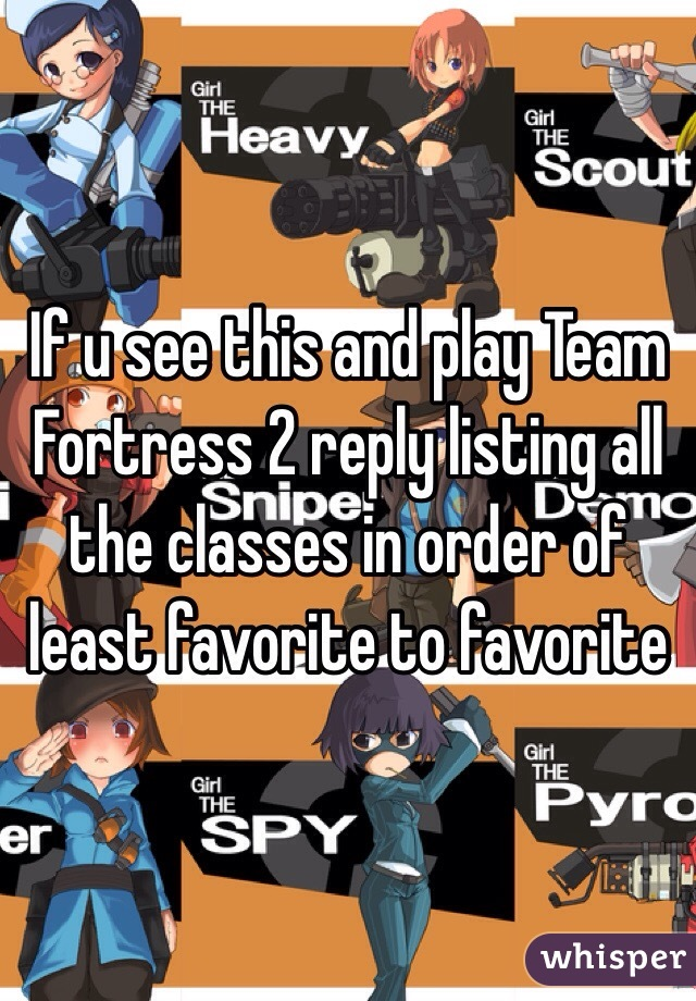 If u see this and play Team Fortress 2 reply listing all the classes in order of least favorite to favorite
