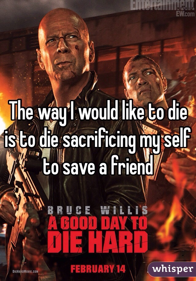 The way I would like to die is to die sacrificing my self to save a friend