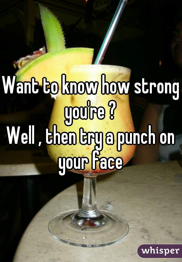Want to know how strong you're ?  Well , then try a punch on your face