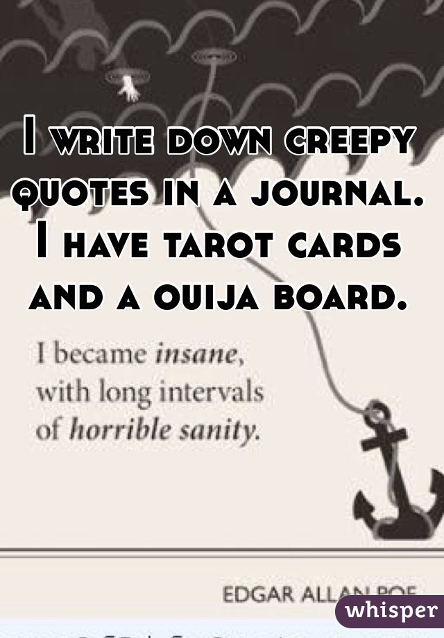 I write down creepy quotes in a journal. I have tarot cards and a ouija board.