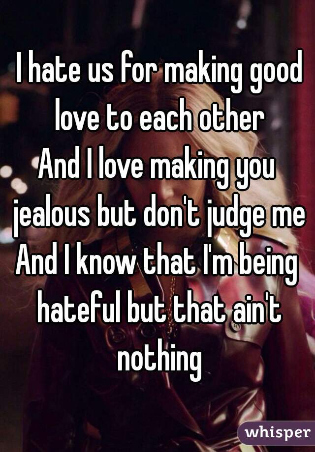 I hate us for making good love to each other And I love making you jealous but don't judge me And I know that I'm being hateful but that ain't nothing