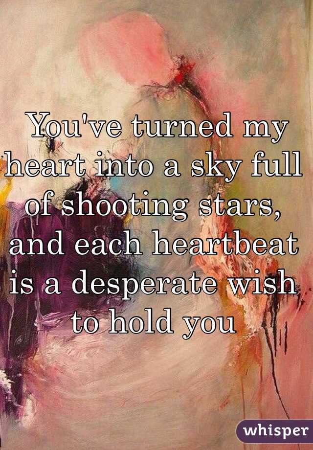 You've turned my heart into a sky full of shooting stars, and each heartbeat is a desperate wish to hold you
