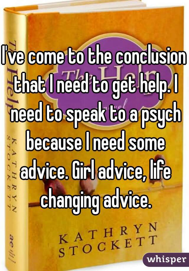 I've come to the conclusion that I need to get help. I need to speak to a psych because I need some advice. Girl advice, life changing advice.
