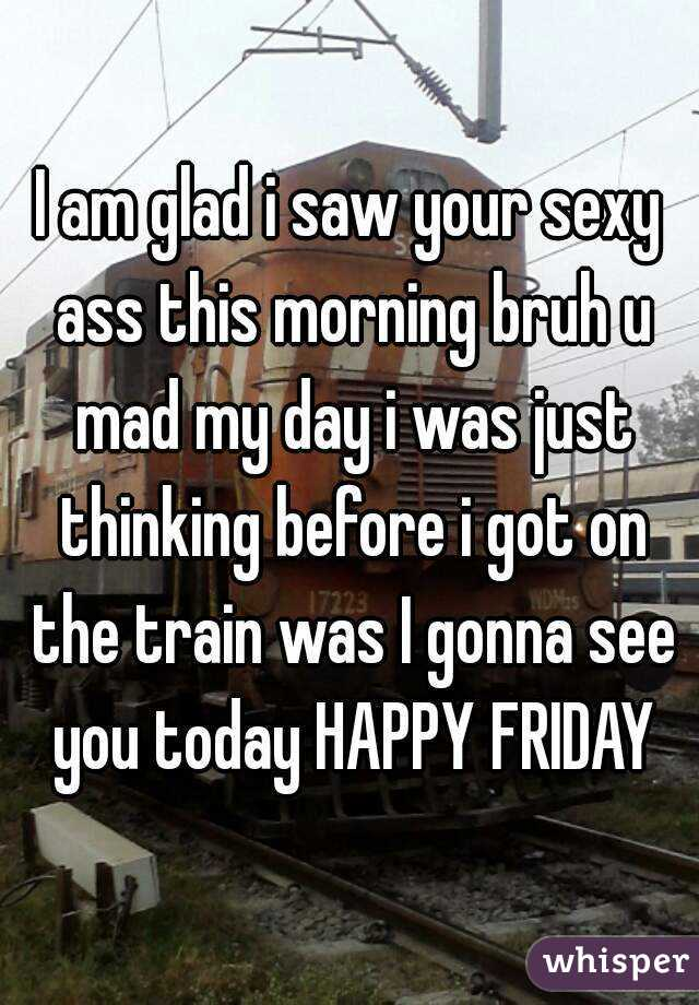 I am glad i saw your sexy ass this morning bruh u mad my day i was just thinking before i got on the train was I gonna see you today HAPPY FRIDAY