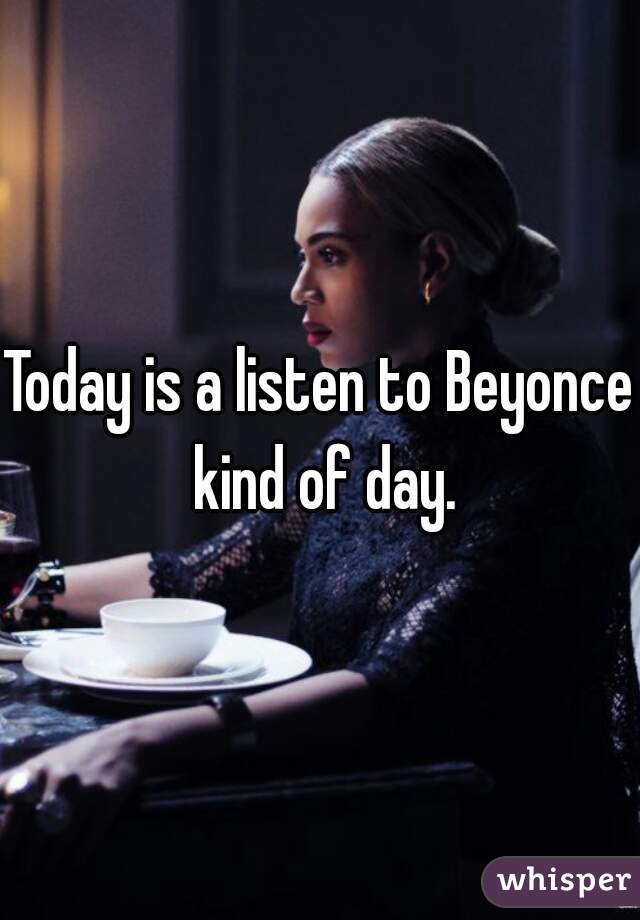 Today is a listen to Beyonce kind of day.