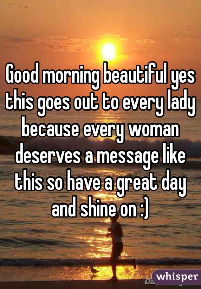Good morning beautiful yes this goes out to every lady because every woman deserves a message like this so have a great day and shine on :)