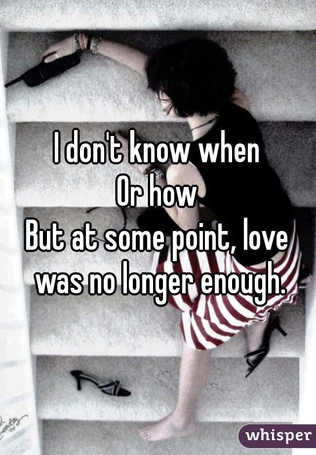 I don't know when Or how But at some point, love was no longer enough.