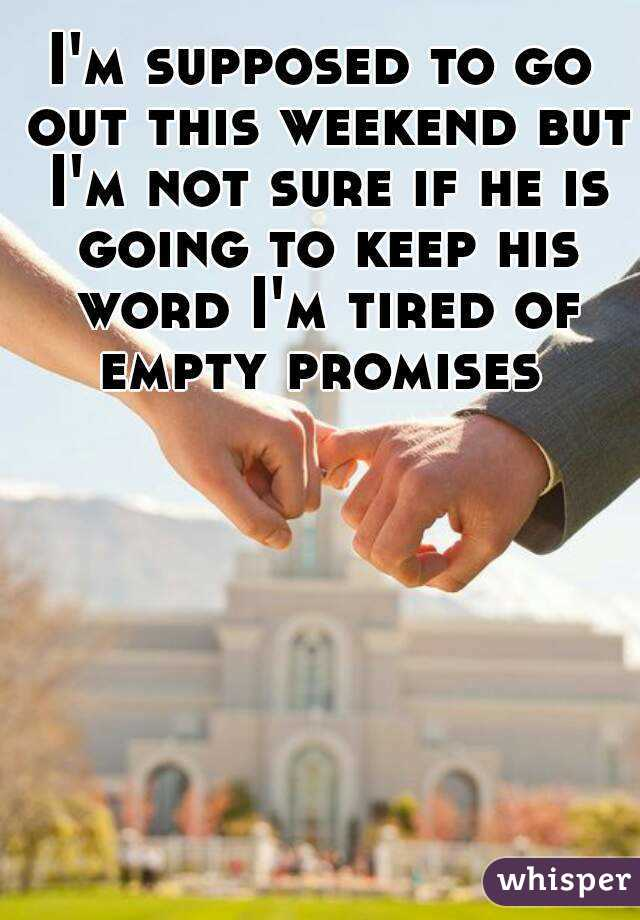 I'm supposed to go out this weekend but I'm not sure if he is going to keep his word I'm tired of empty promises