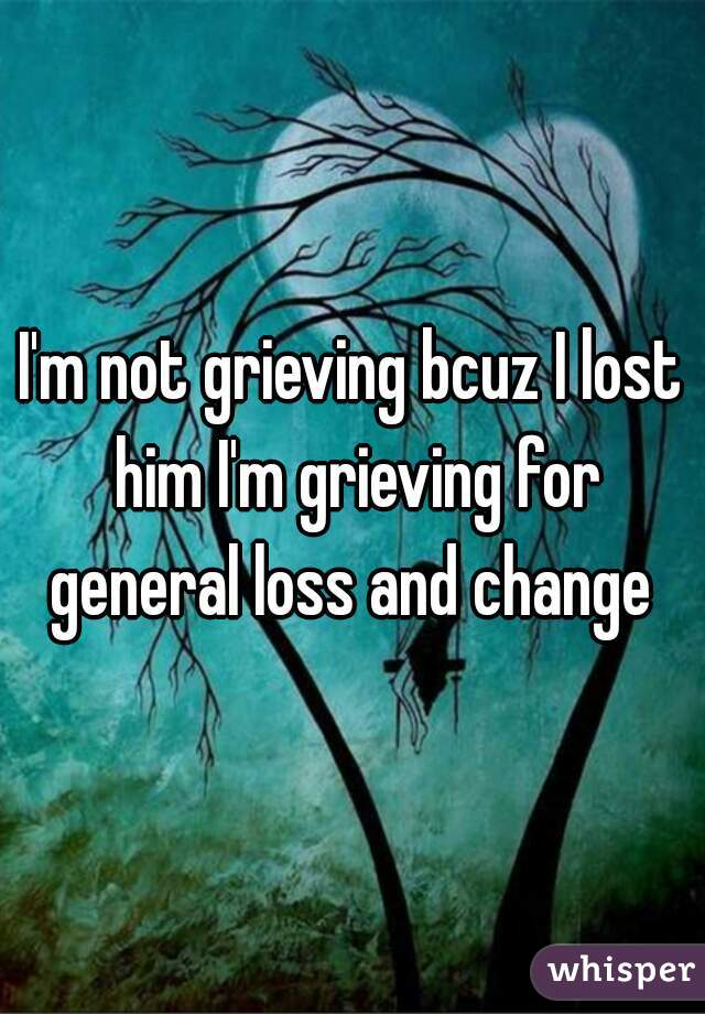 I'm not grieving bcuz I lost him I'm grieving for general loss and change