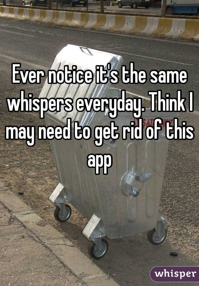 Ever notice it's the same whispers everyday. Think I may need to get rid of this app