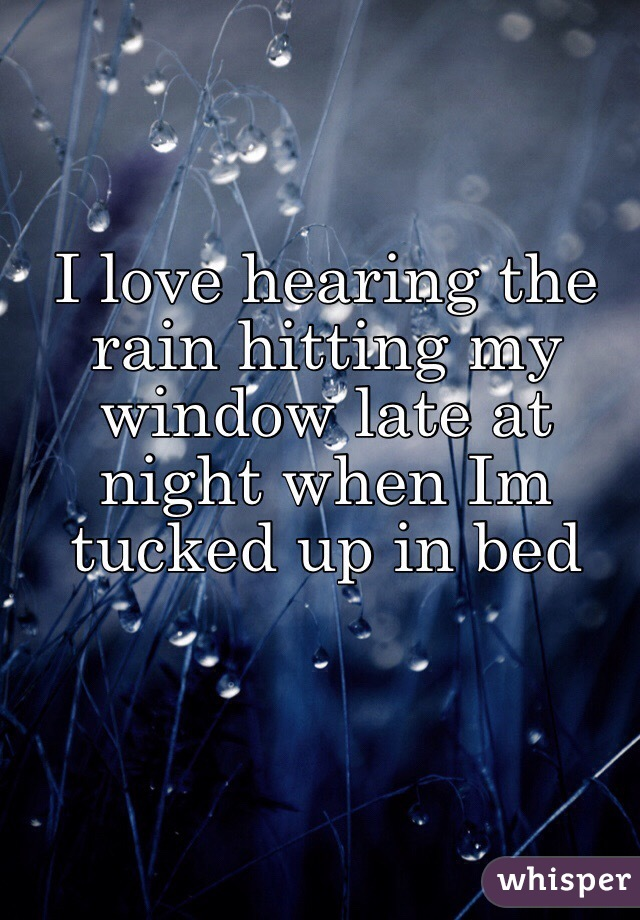 I love hearing the rain hitting my window late at night when Im tucked up in bed