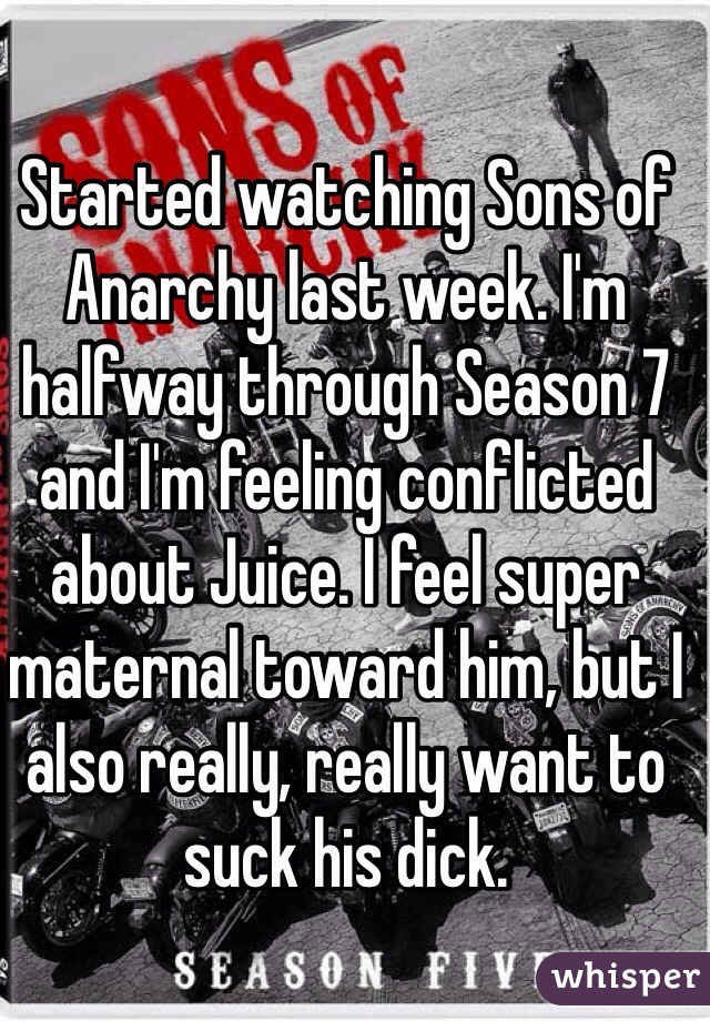 Started watching Sons of Anarchy last week. I'm halfway through Season 7 and I'm feeling conflicted about Juice. I feel super maternal toward him, but I also really, really want to suck his dick.