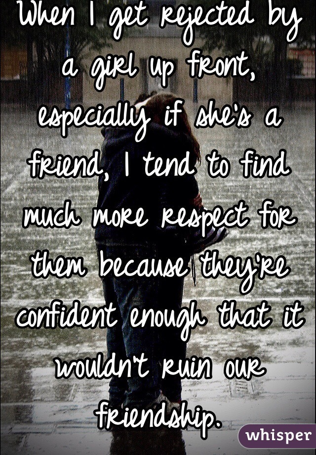 When I get rejected by a girl up front, especially if she's a friend, I tend to find much more respect for them because they're confident enough that it wouldn't ruin our friendship.