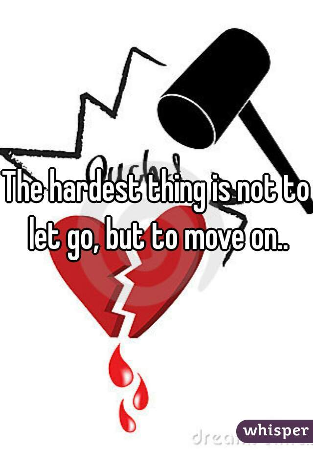 The hardest thing is not to let go, but to move on..