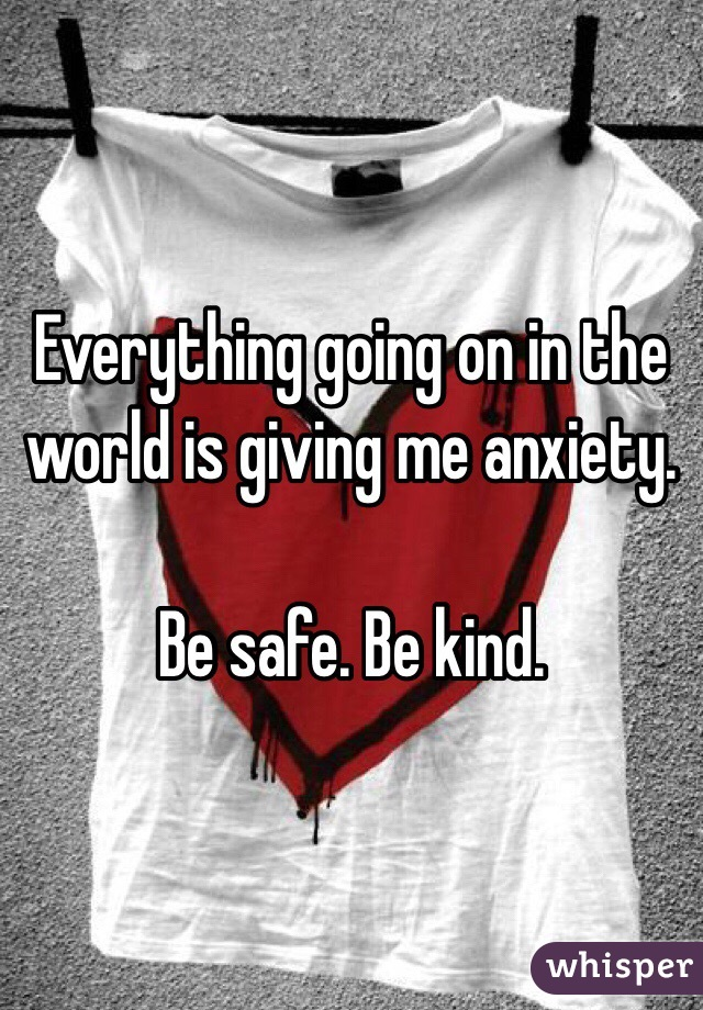 Everything going on in the world is giving me anxiety.  Be safe. Be kind.